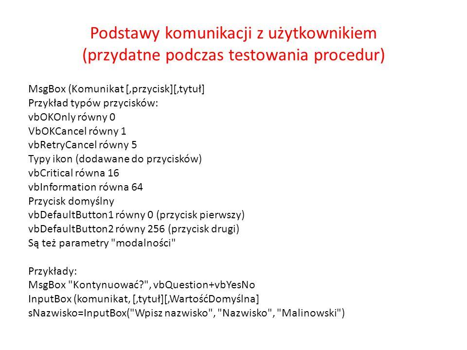 Podstawy komunikacji z użytkownikiem (przydatne podczas testowania procedur) MsgBox (Komunikat [,przycisk][,tytuł] Przykład typów przycisków: vbOKOnly