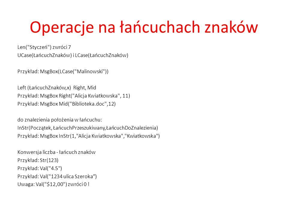Operacje na łańcuchach znaków Usuwanie spacji: Funkcje Trim, LTrim, RTrim Przykład: Trim( dodatkowe ) Porównywanie łańcuchów znaków: ŁańcuchZnaków Like Wzór StrComp( ŁańcuchZnaków1, ŁańcuchZnaków2 [, compare]) Uwaga: ustawienia porównań: Option Compare Binary lub Text (lokalne, krajowe) Przykład: MyCheck = aM5b Like a[L-P]#[!c-e] MyStr1 = ABCD : MyStr2 = abcd MyComp = StrComp(MyStr1, MyStr2, 1) Zwraca 0 MyComp = StrComp(MyStr1, MyStr2, 0) Zwraca -1.