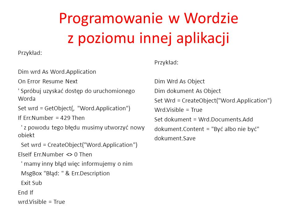 Programowanie w Wordzie z poziomu innej aplikacji Przykład: Dim wrd As Word.Application On Error Resume Next Spróbuj uzyskać dostęp do uruchomionego Worda Set wrd = GetObject(, Word.Application ) If Err.Number = 429 Then z powodu tego błędu musimy utworzyć nowy obiekt Set wrd = CreateObject( Word.Application ) ElseIf Err.Number <> 0 Then mamy inny błąd więc informujemy o nim MsgBox Błąd: & Err.Description Exit Sub End If wrd.Visible = True Przykład: Dim Wrd As Object Dim dokument As Object Set Wrd = CreateObject( Word.Application ) Wrd.Visible = True Set dokument = Wrd.Documents.Add dokument.Content = Być albo nie być dokument.Save