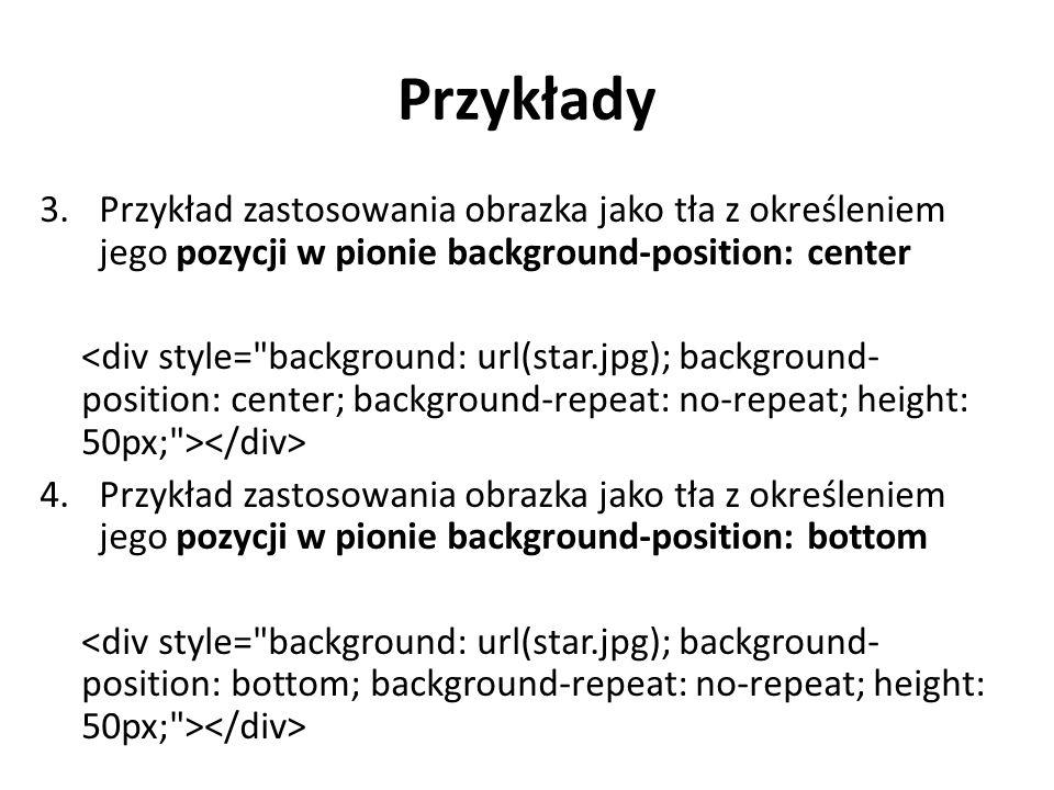 Przykłady 5.Przykład zastosowania obrazka jako tła z określeniem jego pozycji w poziomie background-position: left 6.Przykład zastosowania obrazka jako tła z określeniem jego pozycji w poziomie background-position: right