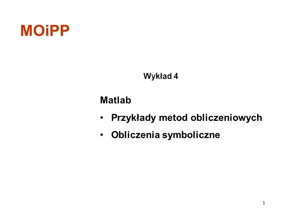 Matlab Przykłady metod obliczeniowych Obliczenia symboliczne Wykład 4 MOiPP 1