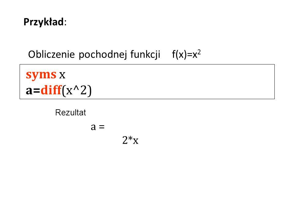 syms x a=diff(x^2) Przykład: Obliczenie pochodnej funkcjif(x)=x 2 a = 2*x Rezultat