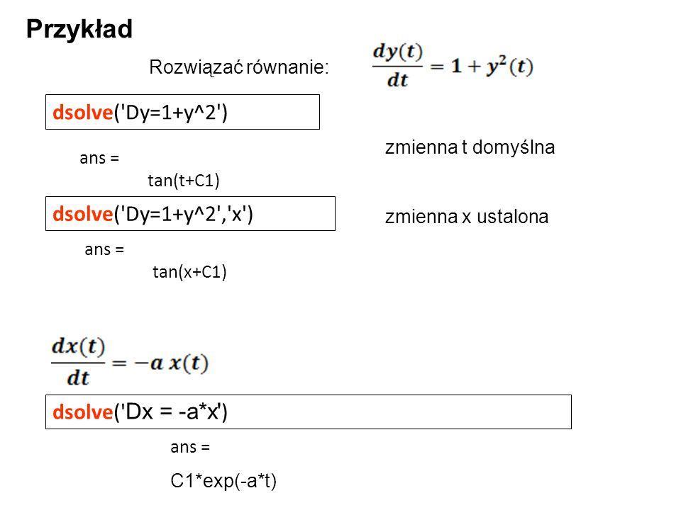 dsolve('Dy=1+y^2') Przykład dsolve(' Dx = -a*x' ) zmienna t domyślna zmienna x ustalona ans = tan(t+C1) dsolve('Dy=1+y^2','x') ans = tan(x+C1) ans = C