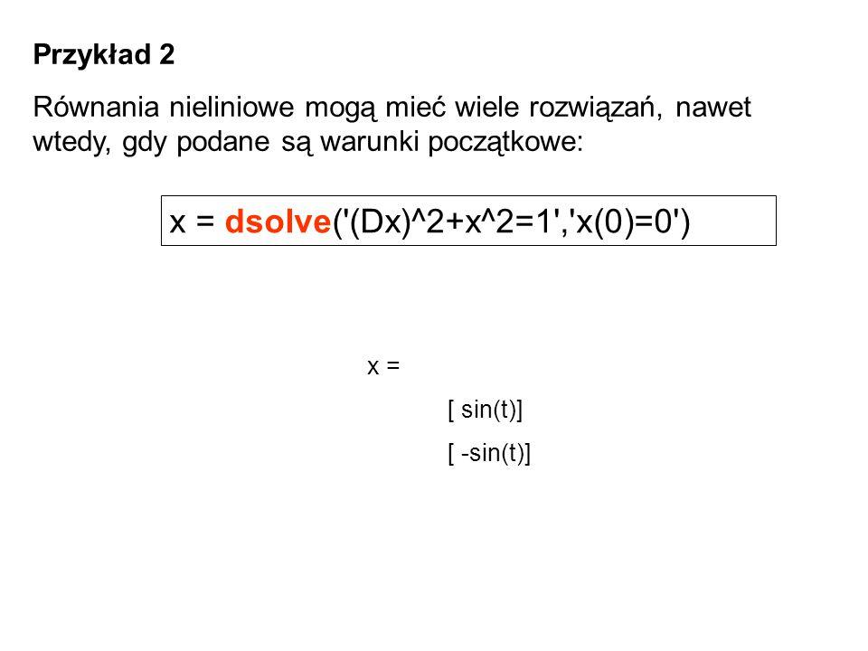 Przykład 2 Równania nieliniowe mogą mieć wiele rozwiązań, nawet wtedy, gdy podane są warunki początkowe: x = dsolve('(Dx)^2+x^2=1','x(0)=0') x = [ sin