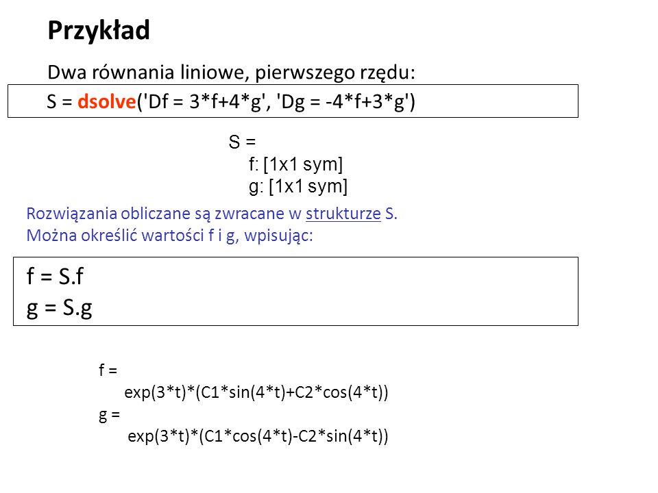 S = dsolve('Df = 3*f+4*g', 'Dg = -4*f+3*g') Przykład f = S.f g = S.g S = f: [1x1 sym] g: [1x1 sym] Dwa równania liniowe, pierwszego rzędu: Rozwiązania