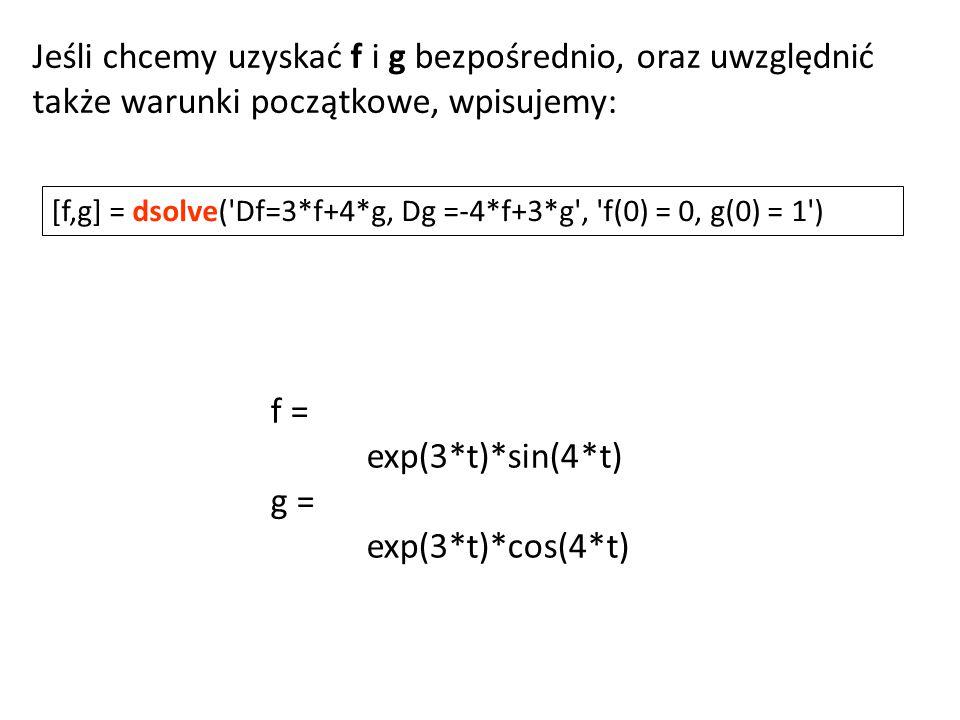 Jeśli chcemy uzyskać f i g bezpośrednio, oraz uwzględnić także warunki początkowe, wpisujemy: [f,g] = dsolve('Df=3*f+4*g, Dg =-4*f+3*g', 'f(0) = 0, g(