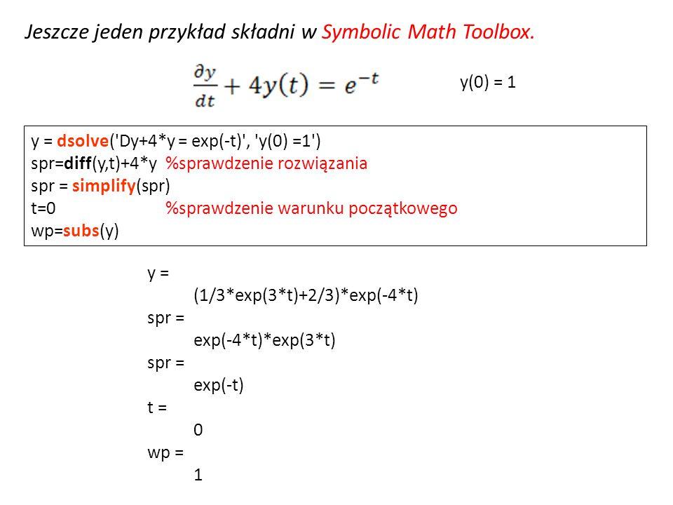 Jeszcze jeden przykład składni w Symbolic Math Toolbox. y = dsolve('Dy+4*y = exp(-t)', 'y(0) =1') spr=diff(y,t)+4*y%sprawdzenie rozwiązania spr = simp
