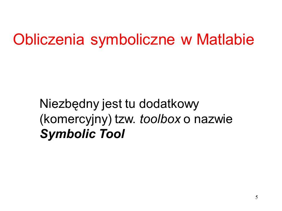 5 Obliczenia symboliczne w Matlabie Niezbędny jest tu dodatkowy (komercyjny) tzw. toolbox o nazwie Symbolic Tool