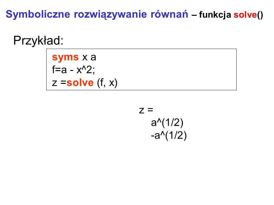 Symboliczne rozwiązywanie równań – funkcja solve() syms x a f=a - x^2; z =solve (f, x) Przykład: z = a^(1/2) -a^(1/2)
