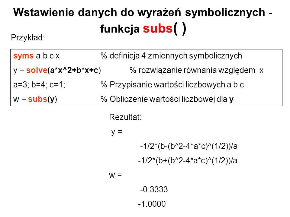 Przykład: Wstawienie danych do wyrażeń symbolicznych - funkcja subs ( ) Rezultat: y = -1/2*(b-(b^2-4*a*c)^(1/2))/a -1/2*(b+(b^2-4*a*c)^(1/2))/a w = -0