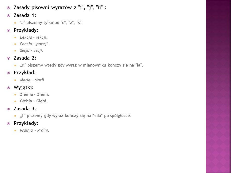  Zasady pisowni wyrazów z i , j , ii :  Zasada 1:  J piszemy tylko po c , z , s .