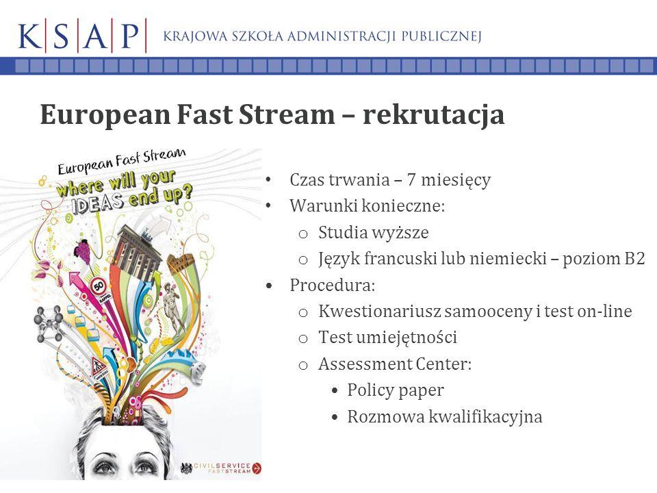 European Fast Stream – rekrutacja Czas trwania – 7 miesięcy Warunki konieczne: o Studia wyższe o Język francuski lub niemiecki – poziom B2 Procedura: o Kwestionariusz samooceny i test on-line o Test umiejętności o Assessment Center: Policy paper Rozmowa kwalifikacyjna