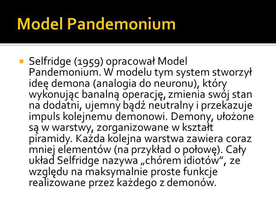 Selfridge (1959) opracował Model Pandemonium. W modelu tym system stworzył ideę demona (analogia do neuronu), który wykonując banalną operację, zmie