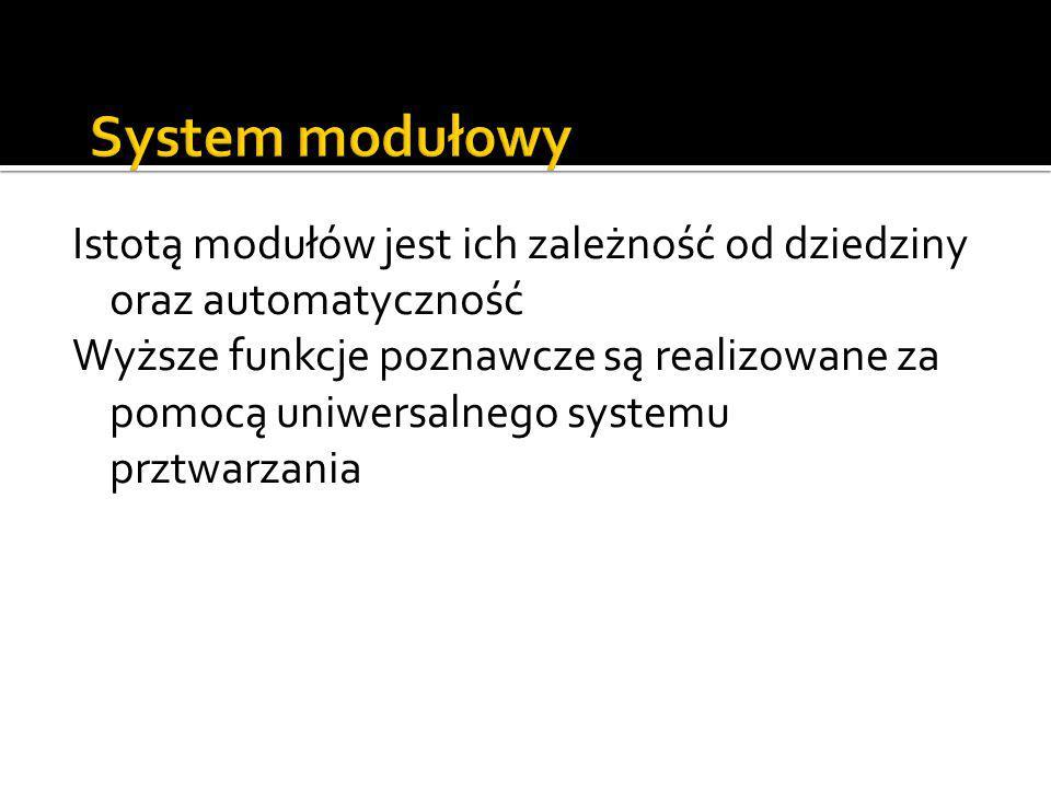Istotą modułów jest ich zależność od dziedziny oraz automatyczność Wyższe funkcje poznawcze są realizowane za pomocą uniwersalnego systemu prztwarzani