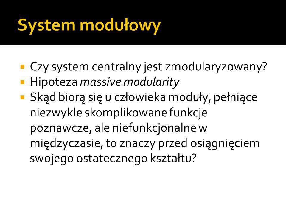  Czy system centralny jest zmodularyzowany?  Hipoteza massive modularity  Skąd biorą się u człowieka moduły, pełniące niezwykle skomplikowane funkc