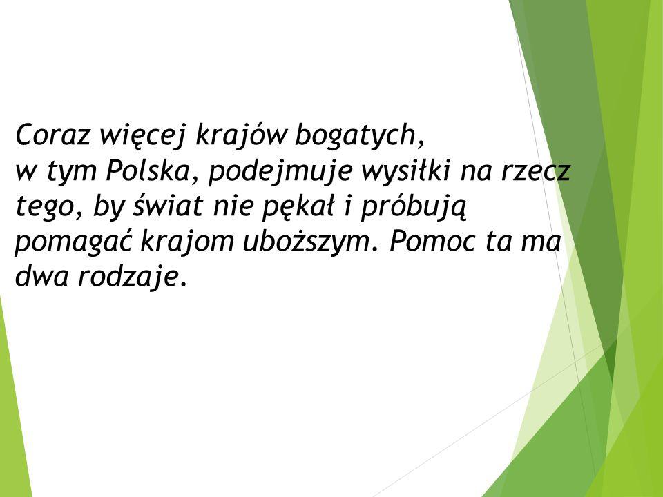 Coraz więcej krajów bogatych, w tym Polska, podejmuje wysiłki na rzecz tego, by świat nie pękał i próbują pomagać krajom uboższym. Pomoc ta ma dwa rod