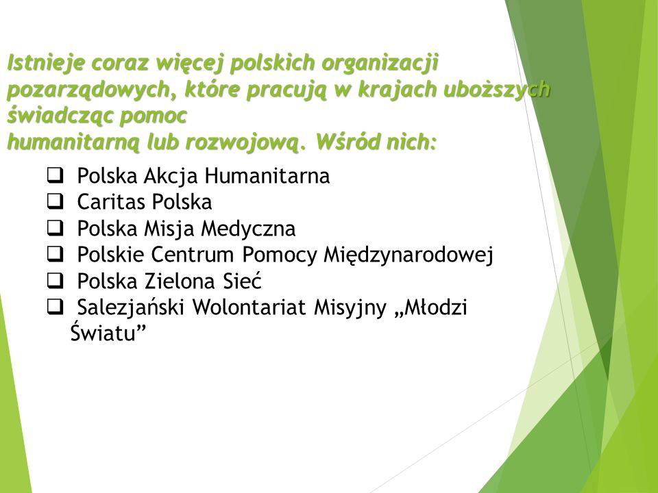 Istnieje coraz więcej polskich organizacji pozarządowych, które pracują w krajach uboższych świadcząc pomoc humanitarną lub rozwojową. Wśród nich:  P