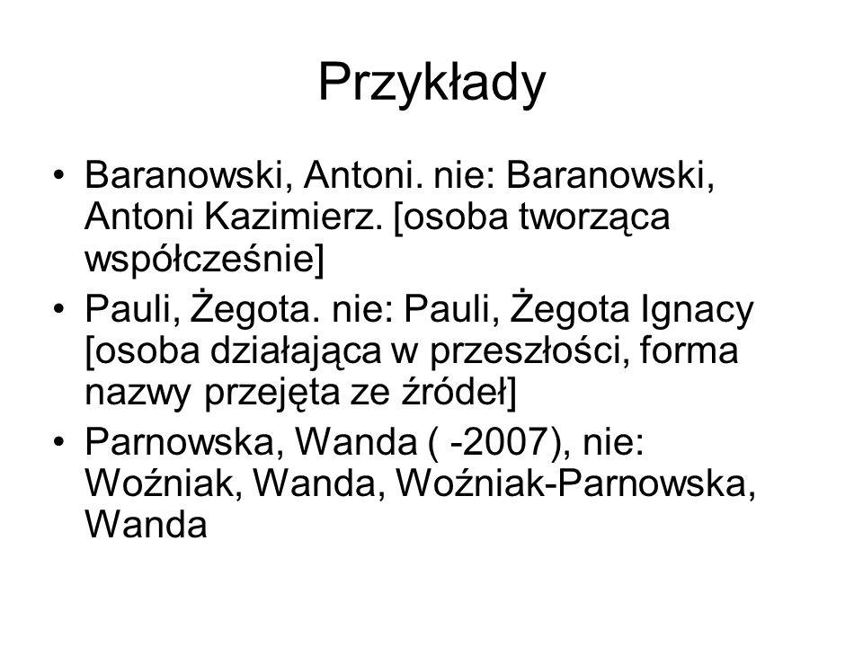 Przykłady Baranowski, Antoni. nie: Baranowski, Antoni Kazimierz. [osoba tworząca współcześnie] Pauli, Żegota. nie: Pauli, Żegota Ignacy [osoba działaj