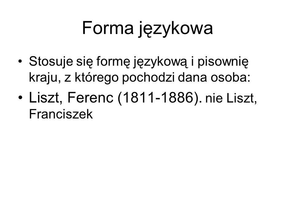 Forma językowa Stosuje się formę językową i pisownię kraju, z którego pochodzi dana osoba: Liszt, Ferenc (1811-1886). nie Liszt, Franciszek