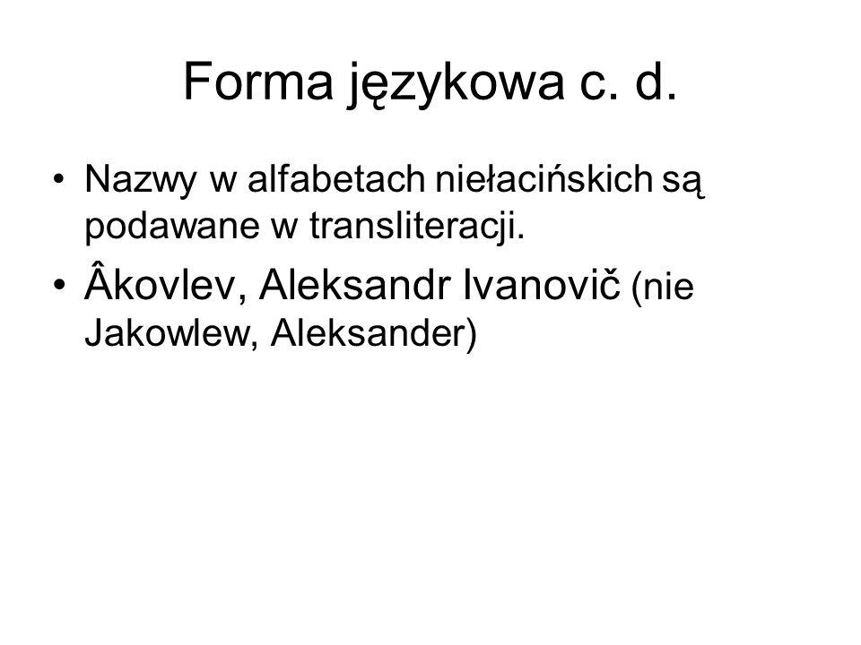 Forma językowa c. d. Nazwy w alfabetach niełacińskich są podawane w transliteracji. Âkovlev, Aleksandr Ivanovič (nie Jakowlew, Aleksander)