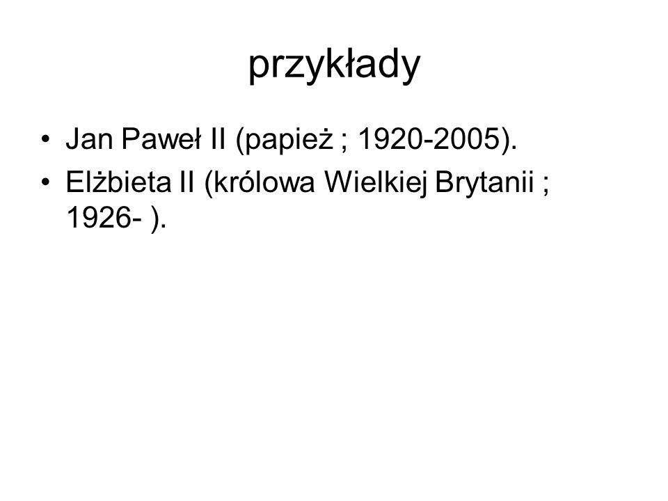 przykłady Jan Paweł II (papież ; 1920-2005). Elżbieta II (królowa Wielkiej Brytanii ; 1926- ).