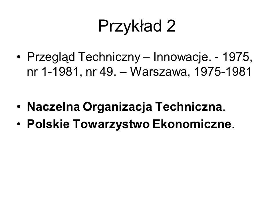 Przykład 2 Przegląd Techniczny – Innowacje. - 1975, nr 1-1981, nr 49. – Warszawa, 1975-1981 Naczelna Organizacja Techniczna. Polskie Towarzystwo Ekono