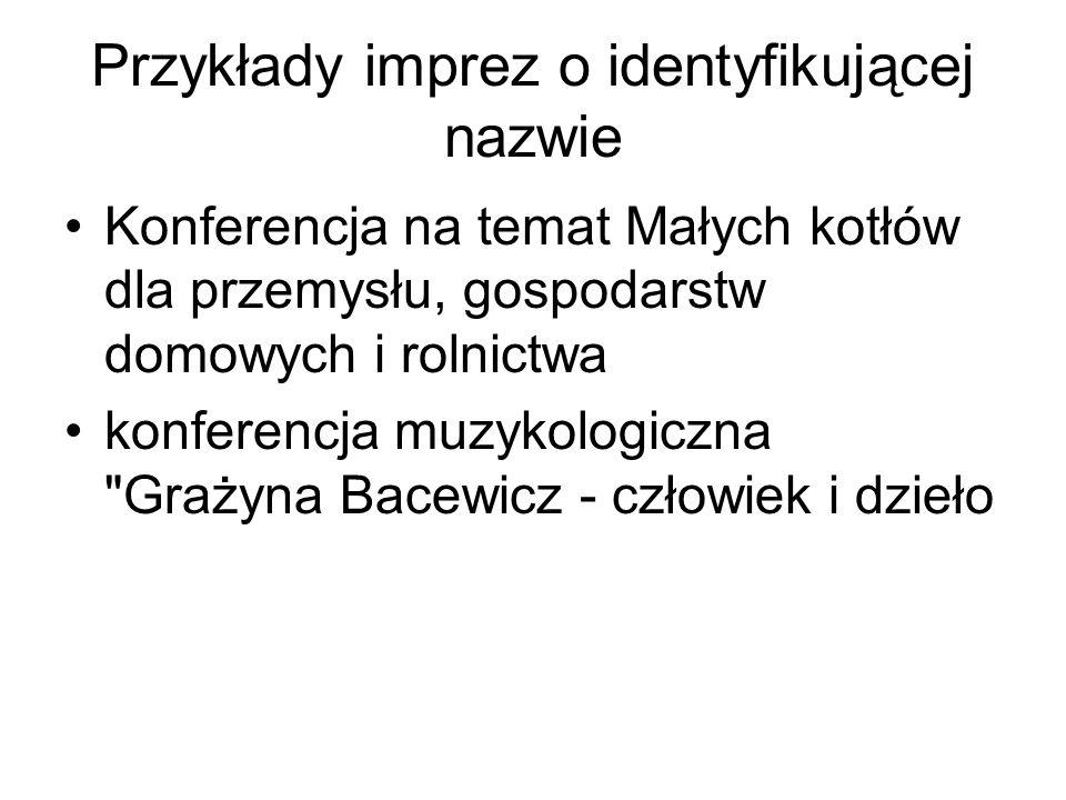 Przykłady imprez o identyfikującej nazwie Konferencja na temat Małych kotłów dla przemysłu, gospodarstw domowych i rolnictwa konferencja muzykologiczn