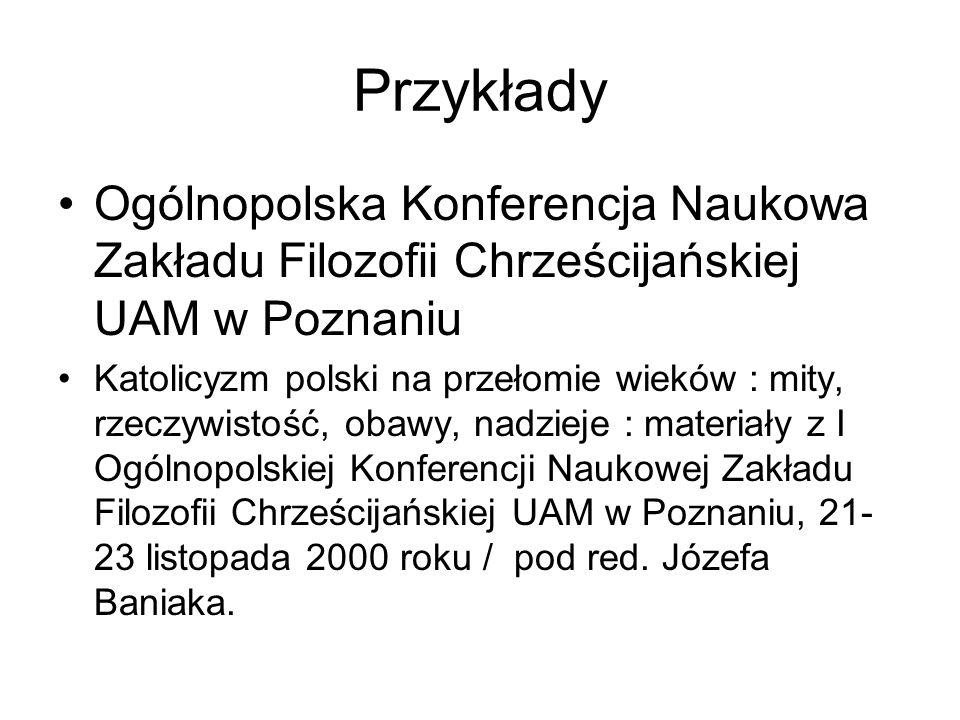 Przykłady Ogólnopolska Konferencja Naukowa Zakładu Filozofii Chrześcijańskiej UAM w Poznaniu Katolicyzm polski na przełomie wieków : mity, rzeczywisto