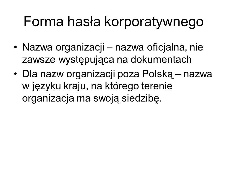 Forma hasła korporatywnego Nazwa organizacji – nazwa oficjalna, nie zawsze występująca na dokumentach Dla nazw organizacji poza Polską – nazwa w język