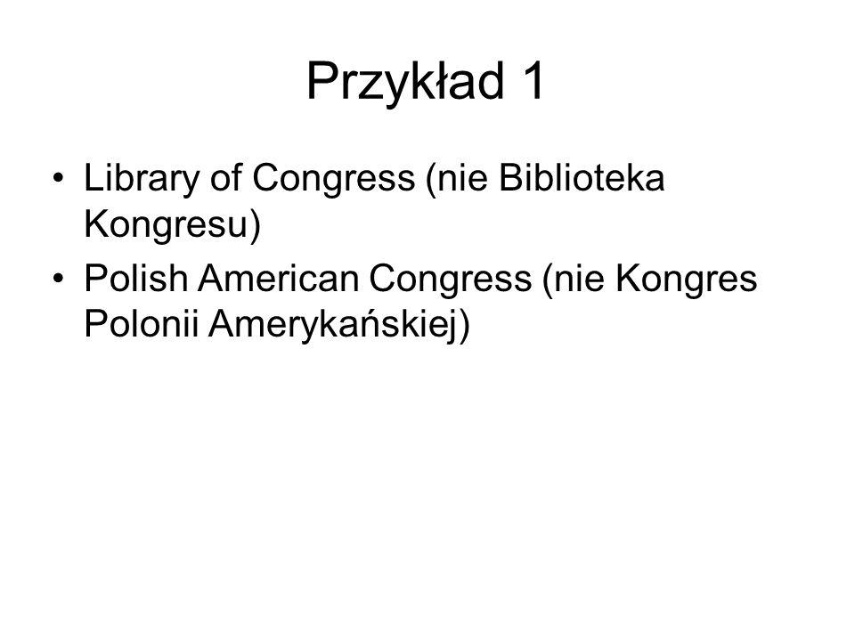 Przykład 1 Library of Congress (nie Biblioteka Kongresu) Polish American Congress (nie Kongres Polonii Amerykańskiej)