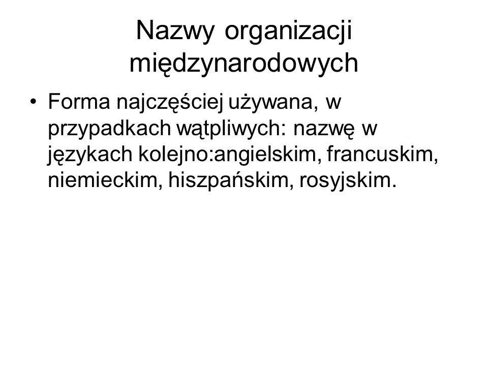 Nazwy organizacji międzynarodowych Forma najczęściej używana, w przypadkach wątpliwych: nazwę w językach kolejno:angielskim, francuskim, niemieckim, h