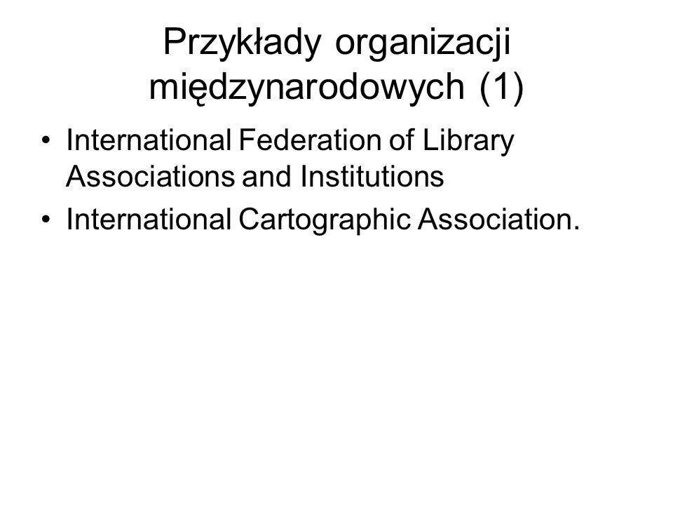 Przykłady organizacji międzynarodowych (1) International Federation of Library Associations and Institutions International Cartographic Association.