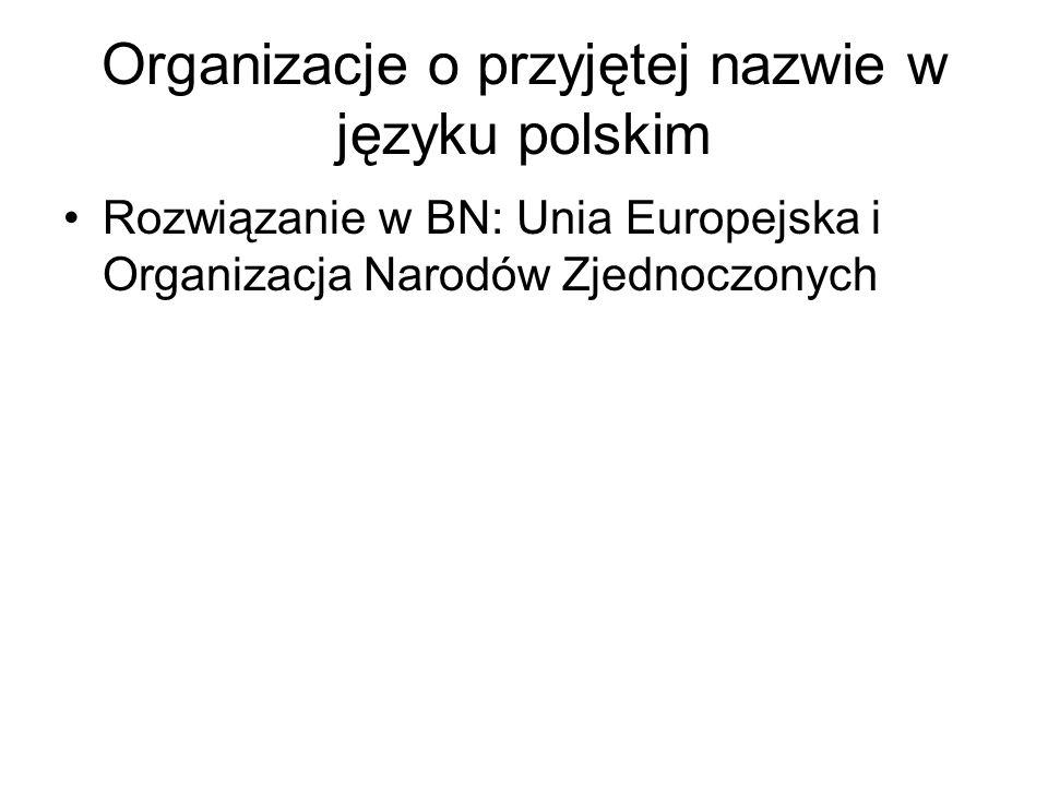 Organizacje o przyjętej nazwie w języku polskim Rozwiązanie w BN: Unia Europejska i Organizacja Narodów Zjednoczonych