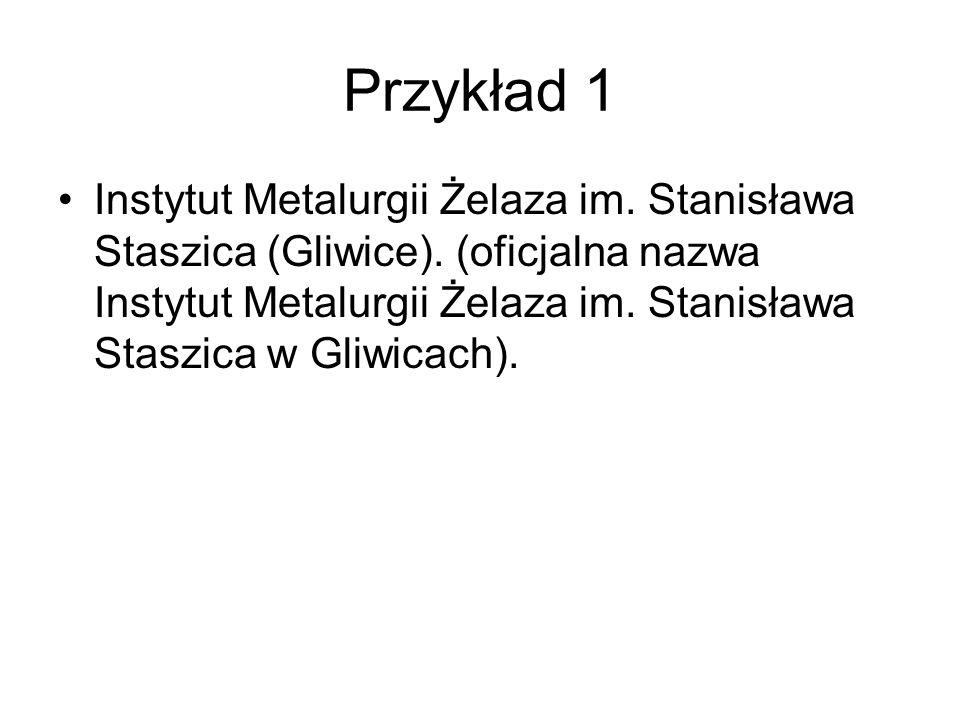 Przykład 1 Instytut Metalurgii Żelaza im. Stanisława Staszica (Gliwice). (oficjalna nazwa Instytut Metalurgii Żelaza im. Stanisława Staszica w Gliwica
