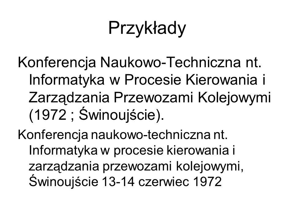 Przykłady Konferencja Naukowo-Techniczna nt. Informatyka w Procesie Kierowania i Zarządzania Przewozami Kolejowymi (1972 ; Świnoujście). Konferencja n