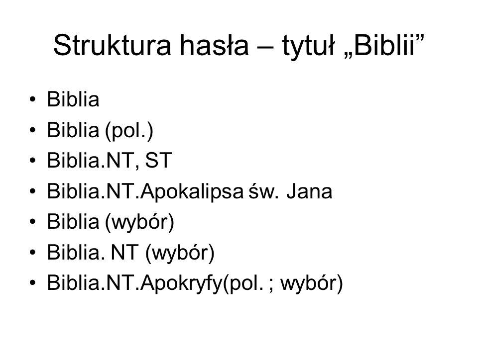 """Struktura hasła – tytuł """"Biblii"""" Biblia Biblia (pol.) Biblia.NT, ST Biblia.NT.Apokalipsa św. Jana Biblia (wybór) Biblia. NT (wybór) Biblia.NT.Apokryfy"""