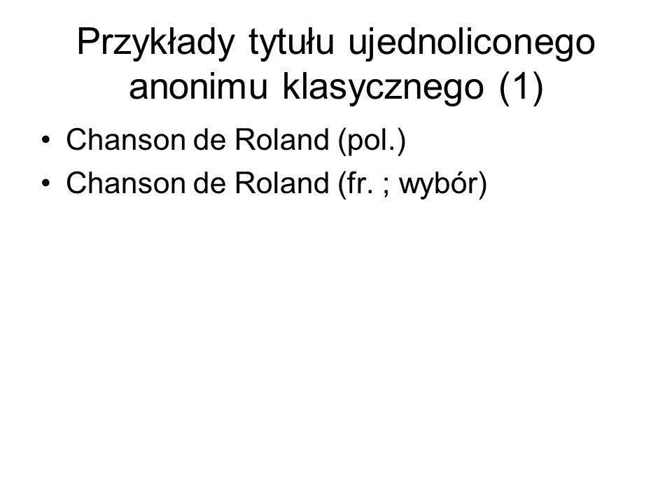 Przykłady tytułu ujednoliconego anonimu klasycznego (1) Chanson de Roland (pol.) Chanson de Roland (fr. ; wybór)