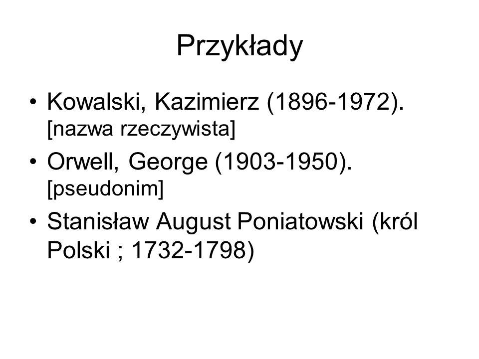 Przykłady Kowalski, Kazimierz (1896-1972). [nazwa rzeczywista] Orwell, George (1903-1950). [pseudonim] Stanisław August Poniatowski (król Polski ; 173