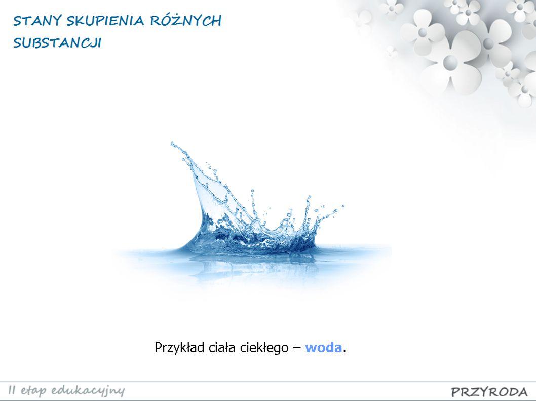 Przykład ciała ciekłego – woda.