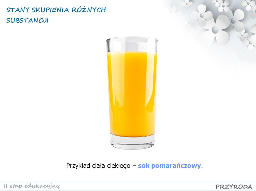 Przykład ciała ciekłego – sok pomarańczowy.