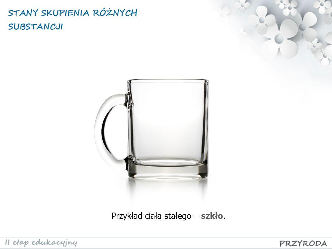 Przykład ciała stałego – szkło.