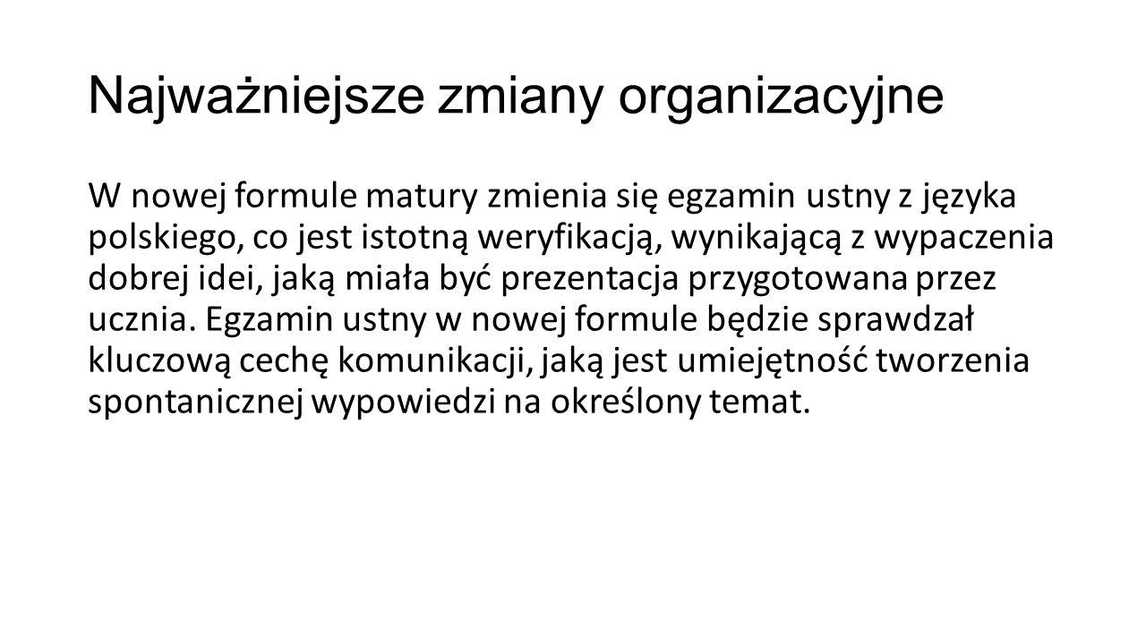 Najważniejsze zmiany organizacyjne W nowej formule matury zmienia się egzamin ustny z języka polskiego, co jest istotną weryfikacją, wynikającą z wypa