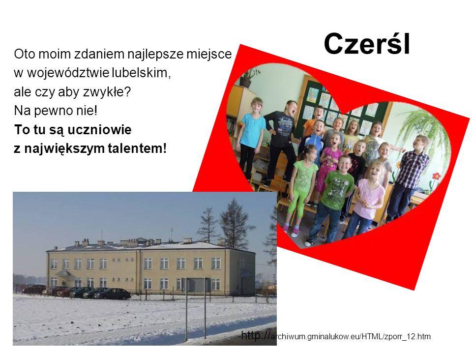 Czerśl Oto moim zdaniem najlepsze miejsce w województwie lubelskim, ale czy aby zwykłe? Na pewno nie! To tu są uczniowie z największym talentem! http: