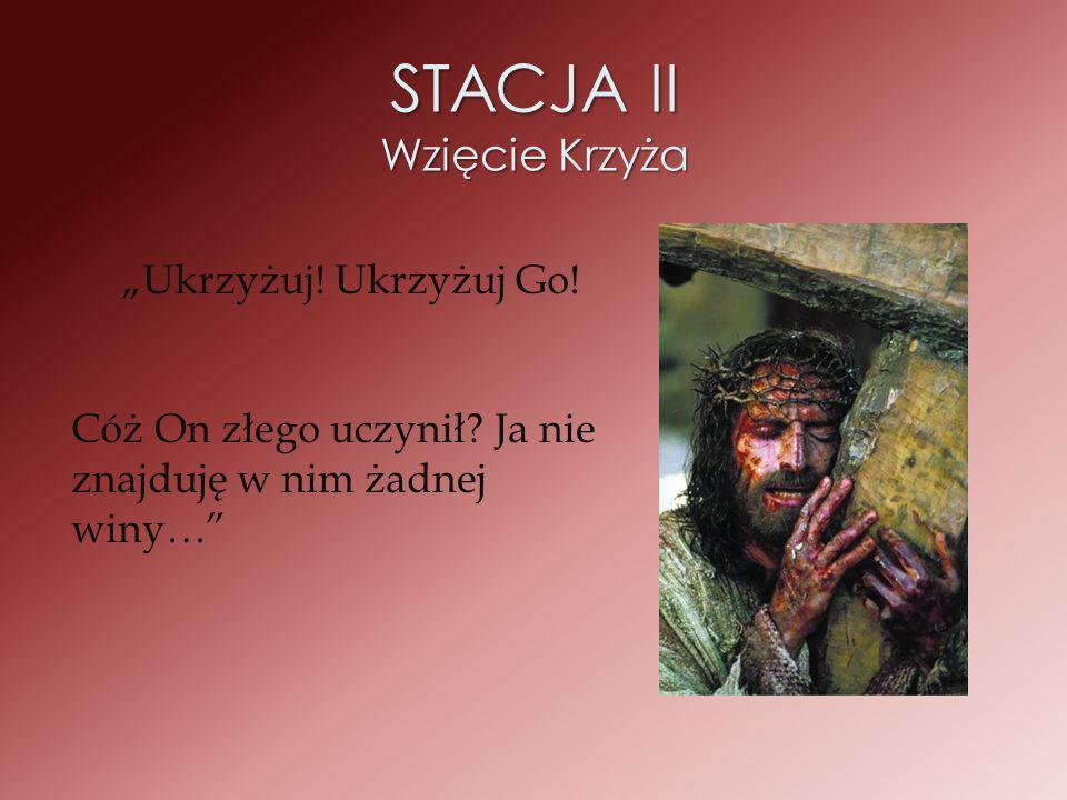 """STACJA II Wzięcie Krzyża """"Ukrzyżuj! Ukrzyżuj Go! Cóż On złego uczynił? Ja nie znajduję w nim żadnej winy…"""""""