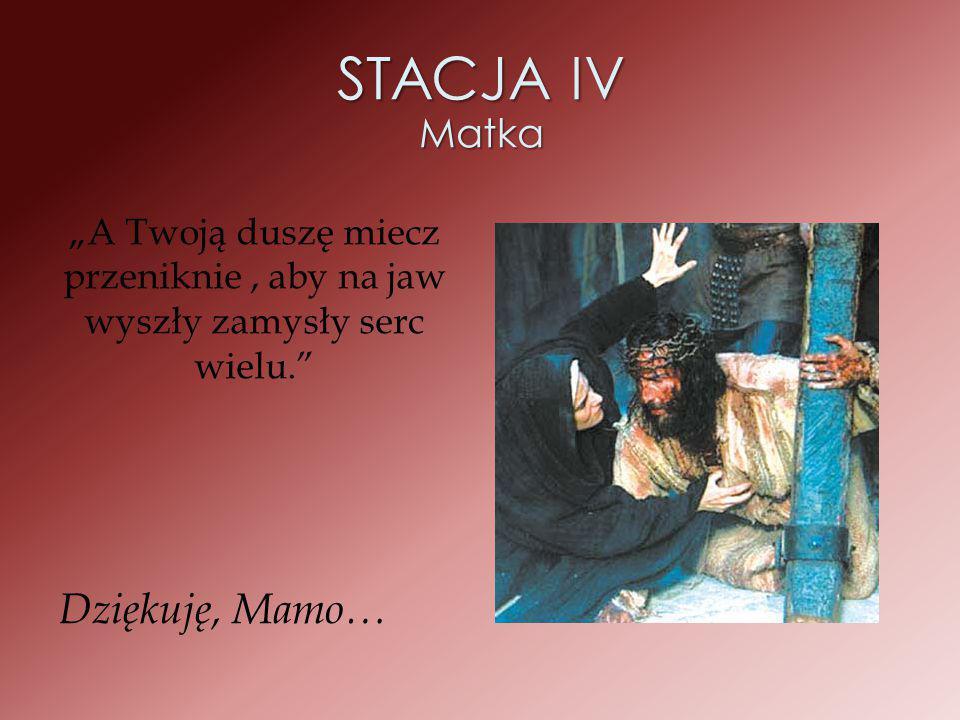 """STACJA IV Matka """"A Twoją duszę miecz przeniknie, aby na jaw wyszły zamysły serc wielu."""" Dziękuję, Mamo…"""