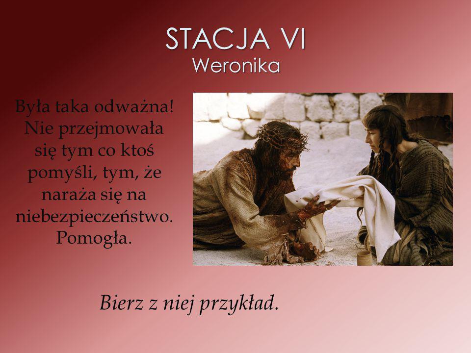 STACJA VI Weronika Była taka odważna! Nie przejmowała się tym co ktoś pomyśli, tym, że naraża się na niebezpieczeństwo. Pomogła. Bierz z niej przykład