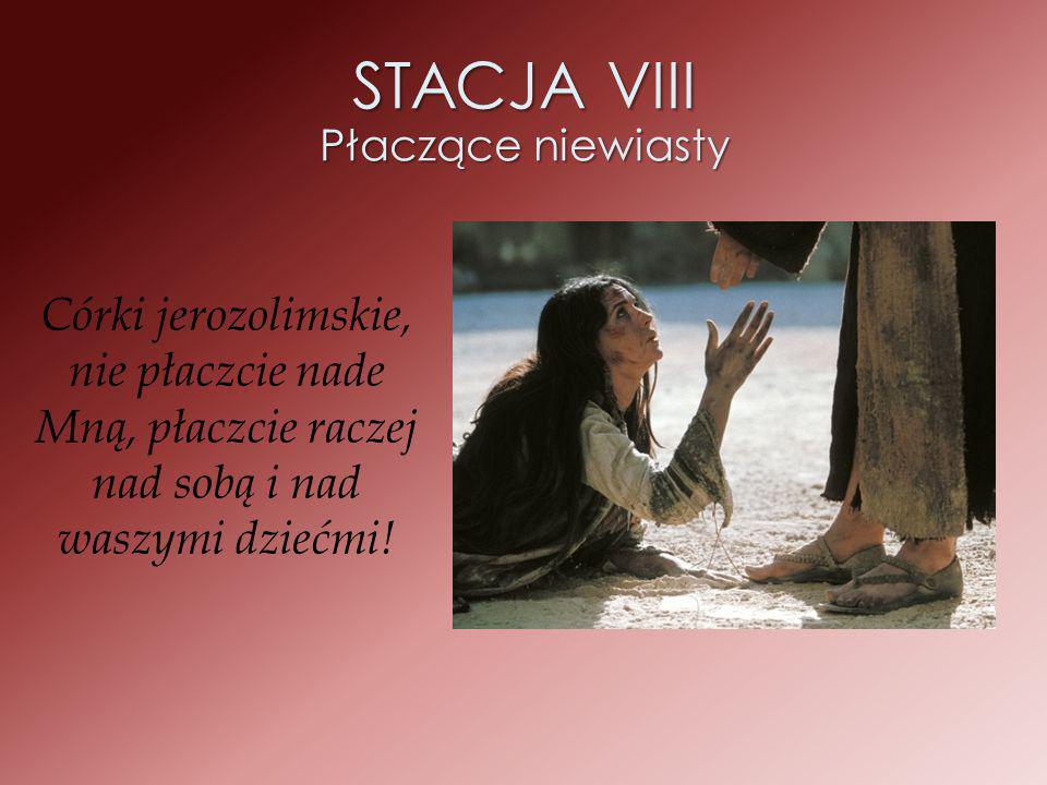 STACJA VIII Płaczące niewiasty Córki jerozolimskie, nie płaczcie nade Mną, płaczcie raczej nad sobą i nad waszymi dziećmi!