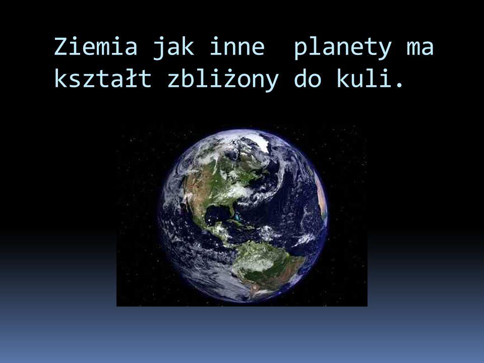 Ziemia jak inne planety ma kształt zbliżony do kuli.