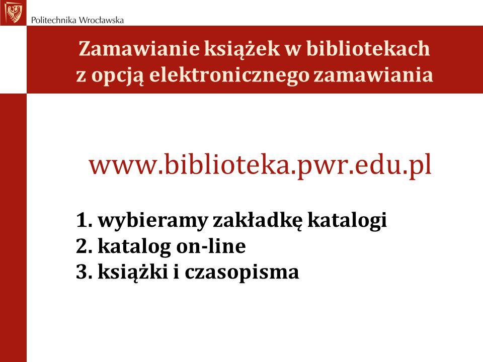 Zamawianie książek w bibliotekach z opcją elektronicznego zamawiania www.biblioteka.pwr.edu.pl 1. wybieramy zakładkę katalogi 2. katalog on-line 3. ks