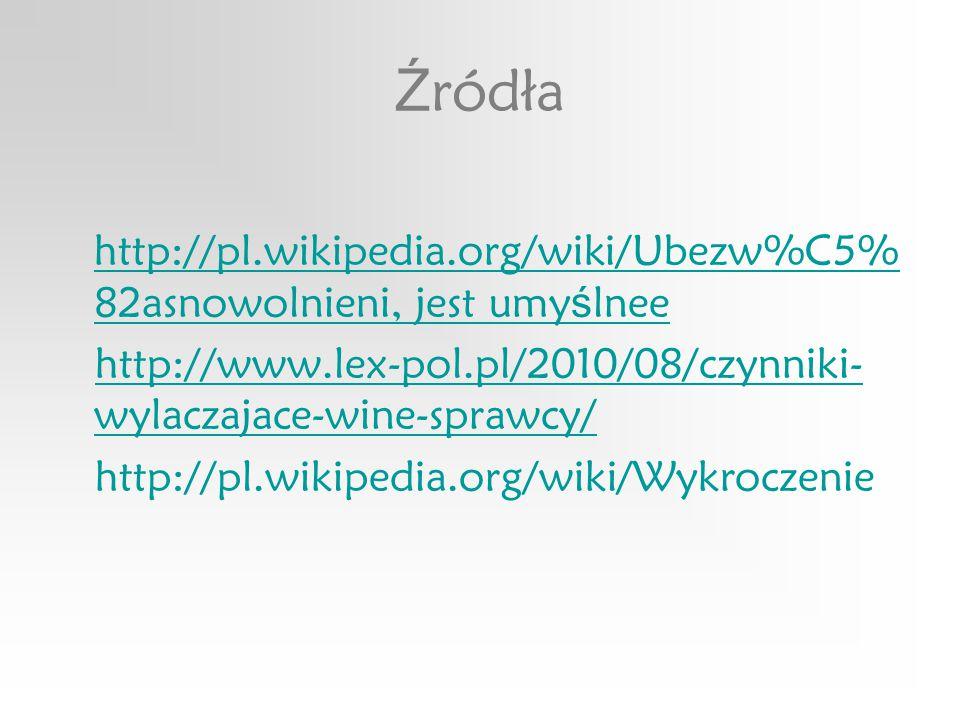 Ź ródła http://pl.wikipedia.org/wiki/Ubezw%C5% 82asnowolnieni, jest umy ś lnee http://pl.wikipedia.org/wiki/Ubezw%C5% 82asnowolnieni, jest umy ś lnee http://www.lex-pol.pl/2010/08/czynniki- wylaczajace-wine-sprawcy/http://www.lex-pol.pl/2010/08/czynniki- wylaczajace-wine-sprawcy/ http://pl.wikipedia.org/wiki/Wykroczenie